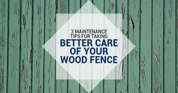 3 Maintenance Tips For Taking Better Care of Your Wood Fence