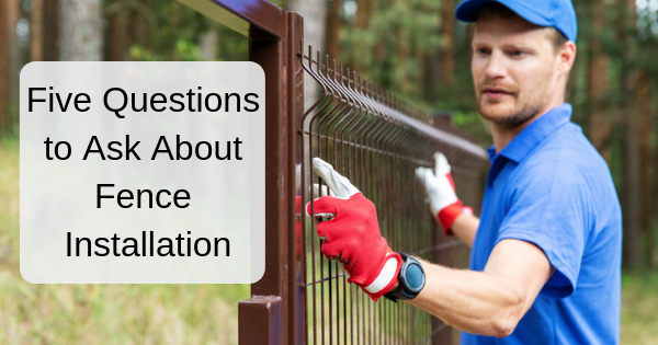 Five Questions to Ask About Fence Installation